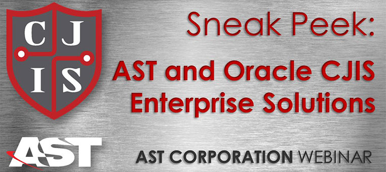 Sneak Peek: AST and Oracle CJIS Enterprise Solutions