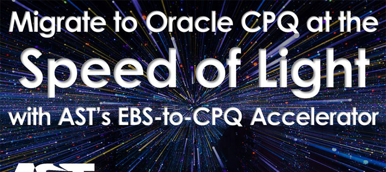Migrate to Oracle CPQ at the Speed of Light with AST's EBS to CPQ Accelerator